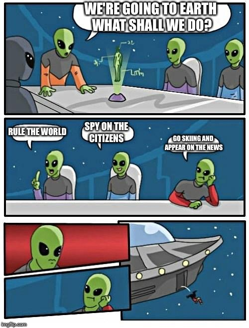 Alien Meeting Suggestion Meme | WE'RE GOING TO EARTH WHAT SHALL WE DO? RULE THE WORLD SPY ON THE CITIZENS GO SKIING AND APPEAR ON THE NEWS | image tagged in memes,alien meeting suggestion | made w/ Imgflip meme maker