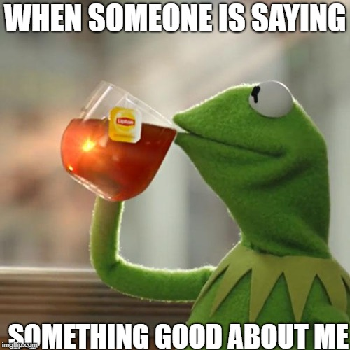But Thats None Of My Business Meme | WHEN SOMEONE IS SAYING SOMETHING GOOD ABOUT ME | image tagged in memes,but thats none of my business,kermit the frog | made w/ Imgflip meme maker