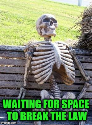 Waiting Skeleton Meme | WAITING FOR SPACE TO BREAK THE LAW | image tagged in memes,waiting skeleton | made w/ Imgflip meme maker