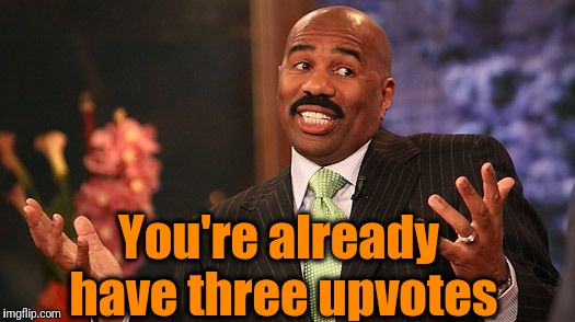 shrug | You're already have three upvotes | image tagged in shrug | made w/ Imgflip meme maker