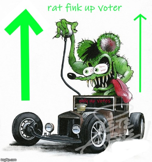 . | image tagged in rat fink up voter | made w/ Imgflip meme maker