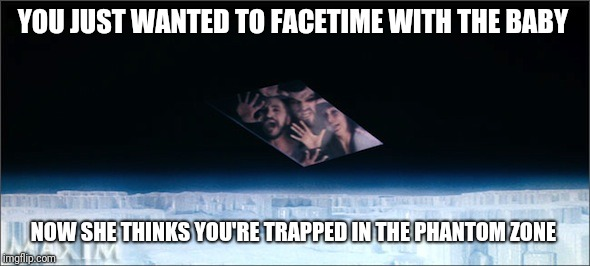 FaceTime must be terrifying to babies  | YOU JUST WANTED TO FACETIME WITH THE BABY NOW SHE THINKS YOU'RE TRAPPED IN THE PHANTOM ZONE | image tagged in phantom zone,facetime,banished | made w/ Imgflip meme maker