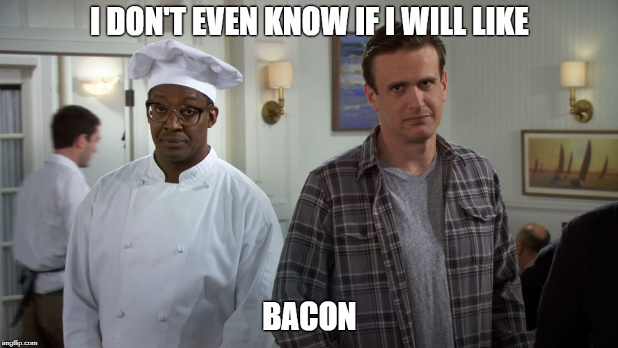 I DON'T EVEN KNOW IF I WILL LIKE BACON | image tagged in i dont even know if i will like bacon | made w/ Imgflip meme maker