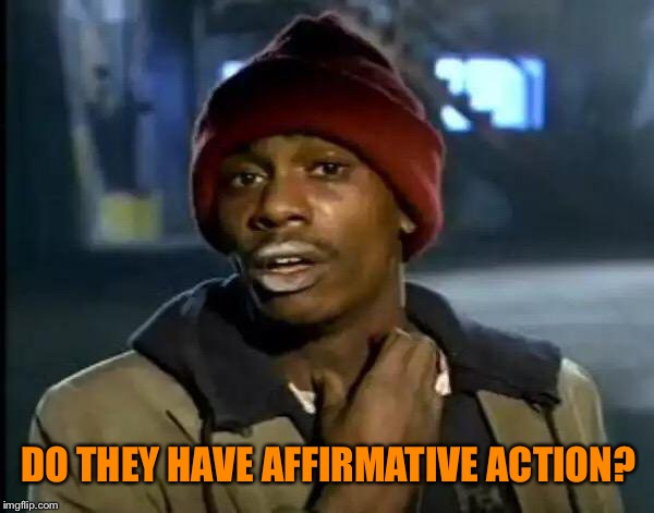 Y'all Got Any More Of That Meme | DO THEY HAVE AFFIRMATIVE ACTION? | image tagged in memes,y'all got any more of that | made w/ Imgflip meme maker