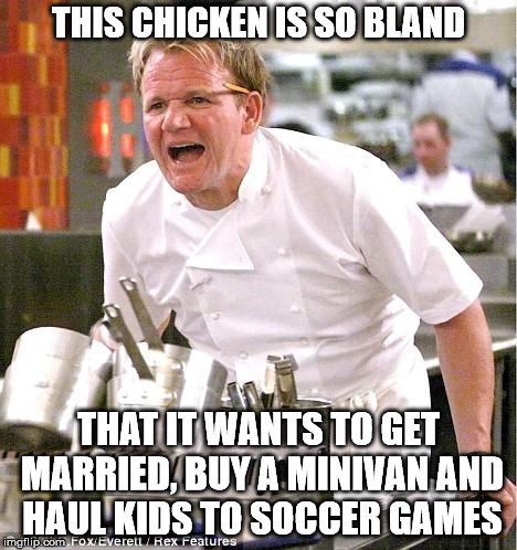 Chef Gordon Ramsay Meme | THIS CHICKEN IS SO BLAND THAT IT WANTS TO GET MARRIED, BUY A MINIVAN AND HAUL KIDS TO SOCCER GAMES | image tagged in memes,chef gordon ramsay | made w/ Imgflip meme maker
