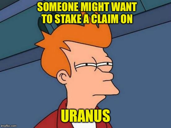 Futurama Fry Meme | SOMEONE MIGHT WANT TO STAKE A CLAIM ON URANUS | image tagged in memes,futurama fry | made w/ Imgflip meme maker