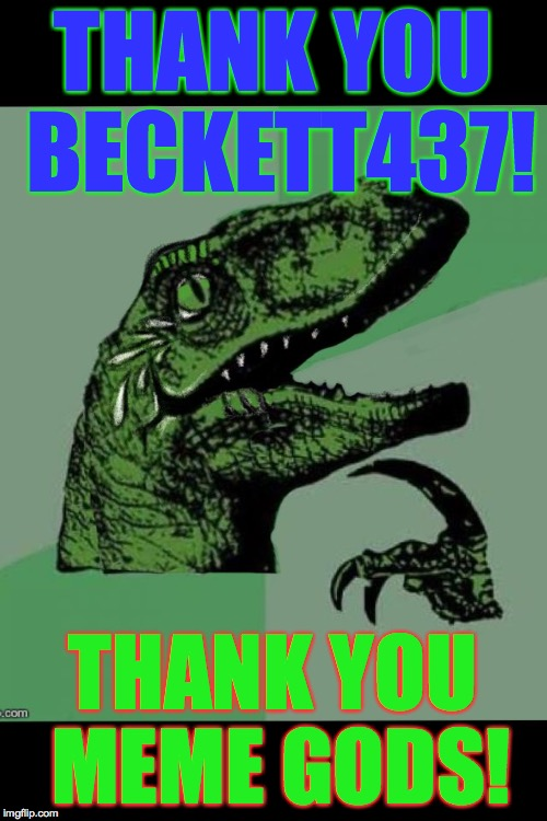 laughing philosoraptor  | THANK YOU BECKETT437! THANK YOU MEME GODS! | image tagged in laughing philosoraptor | made w/ Imgflip meme maker