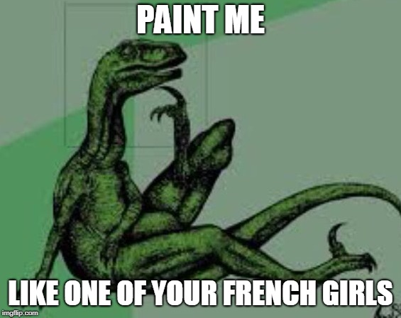 PAINT ME LIKE ONE OF YOUR FRENCH GIRLS | made w/ Imgflip meme maker