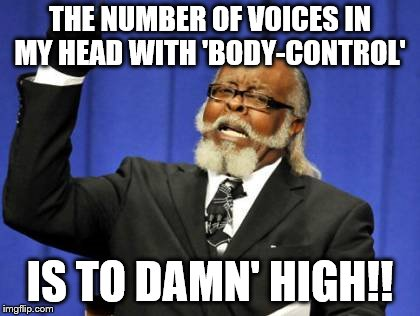 Too Damn High Meme | THE NUMBER OF VOICES IN MY HEAD WITH 'BODY-CONTROL' IS TO DAMN' HIGH!! | image tagged in memes,too damn high | made w/ Imgflip meme maker