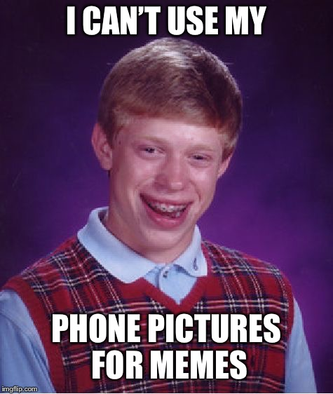 Whyyyyy ); | I CAN'T USE MY PHONE PICTURES FOR MEMES | image tagged in memes,annoying,sad,bad luck brian | made w/ Imgflip meme maker