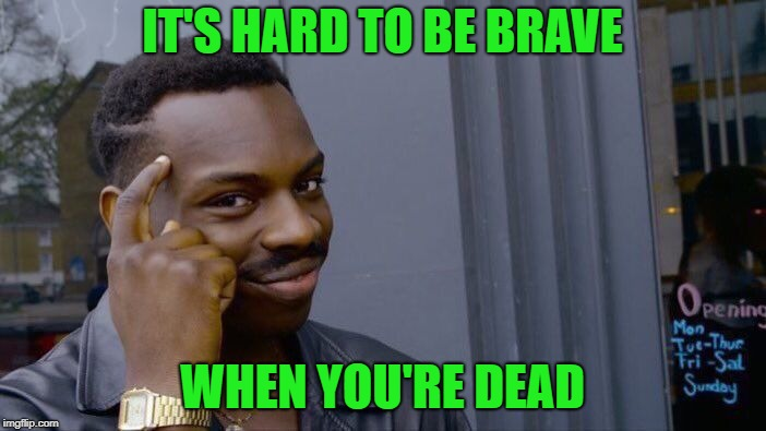 Roll Safe Think About It Meme | IT'S HARD TO BE BRAVE WHEN YOU'RE DEAD | image tagged in memes,roll safe think about it | made w/ Imgflip meme maker