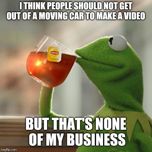 Drake | I THINK PEOPLE SHOULD NOT GET OUT OF A MOVING CAR TO MAKE A VIDEO BUT THAT'S NONE OF MY BUSINESS | image tagged in memes,but thats none of my business,kermit the frog,drake meme | made w/ Imgflip meme maker
