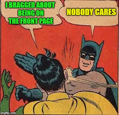 Batman Slapping Robin Meme | I BRAGGED ABOUT BEING ON THE FRONT PAGE NOBODY CARES | image tagged in memes,batman slapping robin | made w/ Imgflip meme maker