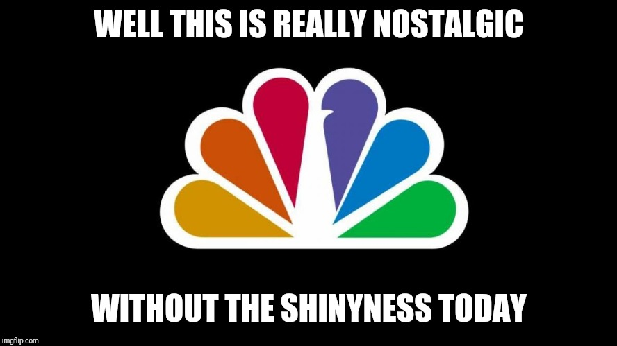 NBC | WELL THIS IS REALLY NOSTALGIC WITHOUT THE SHINYNESS TODAY | image tagged in nbc,nostalgia,memes | made w/ Imgflip meme maker