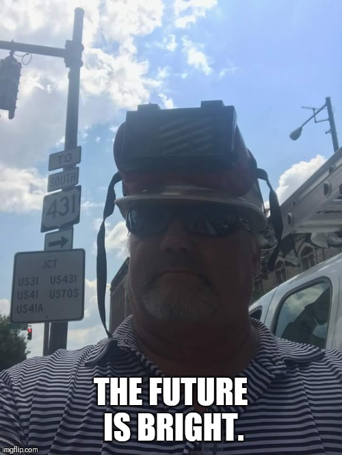 THE FUTURE IS BRIGHT I HAVE SUNGLASSES AND WELDING GOGGLES. | THE FUTURE IS BRIGHT. | image tagged in safety | made w/ Imgflip meme maker