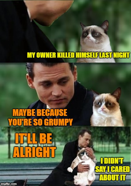 Grumpyland  | MY OWNER KILLED HIMSELF LAST NIGHT MAYBE BECAUSE YOU'RE SO GRUMPY IT'LL BE ALRIGHT I DIDN'T SAY I CARED ABOUT IT | image tagged in funny memes,cat,grumpy cat,caturday,johnny depp | made w/ Imgflip meme maker