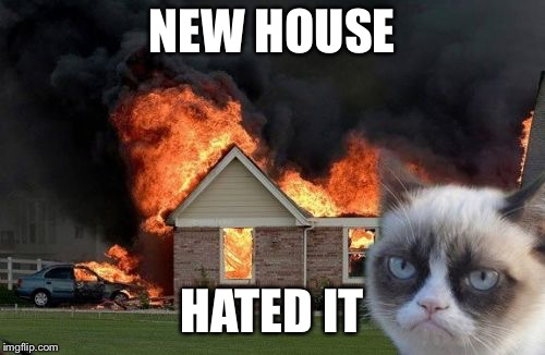 Burn Kitty Meme | NEW HOUSE HATED IT | image tagged in memes,burn kitty,grumpy cat | made w/ Imgflip meme maker