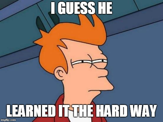 Futurama Fry Meme | I GUESS HE LEARNED IT THE HARD WAY | image tagged in memes,futurama fry | made w/ Imgflip meme maker