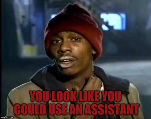 Y'all Got Any More Of That Meme | YOU LOOK LIKE YOU COULD USE AN ASSISTANT | image tagged in memes,y'all got any more of that | made w/ Imgflip meme maker