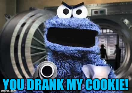 cookie monster  | YOU DRANK MY COOKIE! | image tagged in cookie monster | made w/ Imgflip meme maker