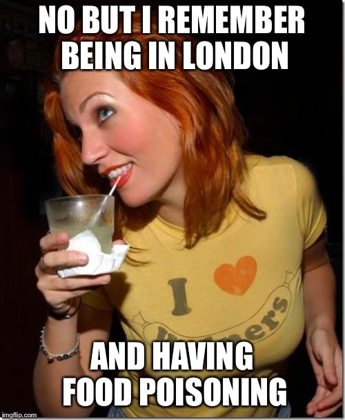 NO BUT I REMEMBER BEING IN LONDON AND HAVING FOOD POISONING | made w/ Imgflip meme maker