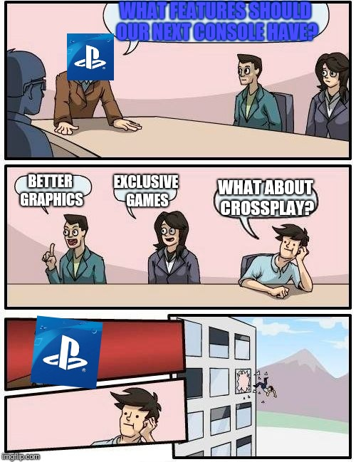 Sony Be Like | WHAT FEATURES SHOULD OUR NEXT CONSOLE HAVE? BETTER GRAPHICS EXCLUSIVE GAMES WHAT ABOUT CROSSPLAY? | image tagged in memes,boardroom meeting suggestion | made w/ Imgflip meme maker