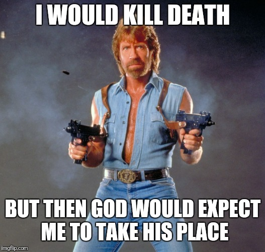 Chuck Norris is powerful, but he's no fool. | I WOULD KILL DEATH BUT THEN GOD WOULD EXPECT ME TO TAKE HIS PLACE | image tagged in memes,chuck norris guns,chuck norris,death,grim reaper,chuck norris fact | made w/ Imgflip meme maker