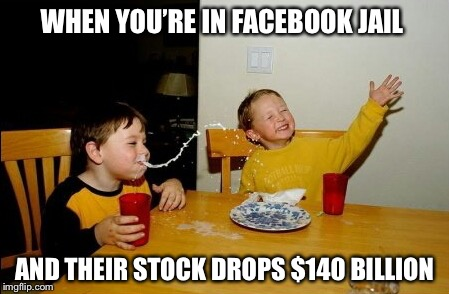 Zucked | WHEN YOU'RE IN FACEBOOK JAIL AND THEIR STOCK DROPS $140 BILLION | image tagged in memes,yo mamas so fat,mark zuckerberg,facebook | made w/ Imgflip meme maker