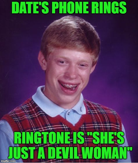"Bad Luck Brian Meme | DATE'S PHONE RINGS RINGTONE IS ""SHE'S JUST A DEVIL WOMAN"" 