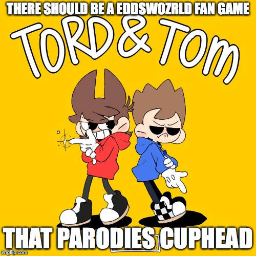 Tord and Tom | THERE SHOULD BE A EDDSWOZRLD FAN GAME THAT PARODIES CUPHEAD | image tagged in cuphead,eddsworld,memes | made w/ Imgflip meme maker