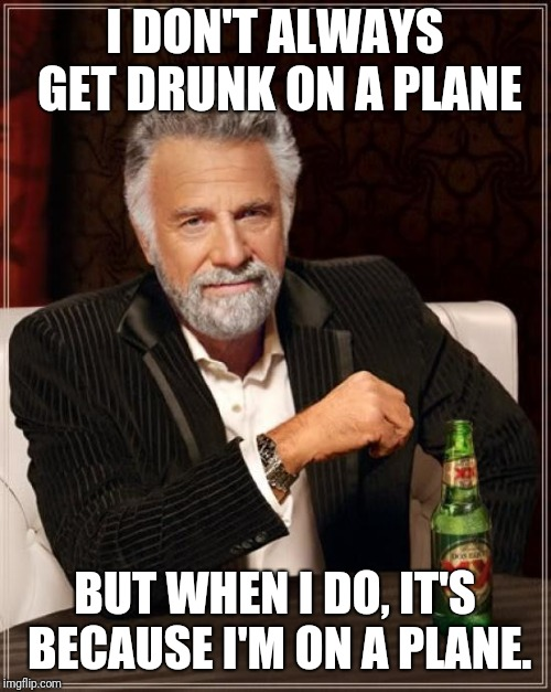 Vacation starts now | I DON'T ALWAYS GET DRUNK ON A PLANE BUT WHEN I DO, IT'S BECAUSE I'M ON A PLANE. | image tagged in memes,the most interesting man in the world,funny,funny memes | made w/ Imgflip meme maker