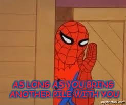 spiderman | AS LONG AS YOU BRING ANOTHER PILE WITH YOU | image tagged in spiderman | made w/ Imgflip meme maker