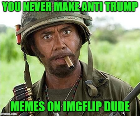 Robert Downey Jr Tropic Thunder | YOU NEVER MAKE ANTI TRUMP MEMES ON IMGFLIP DUDE | image tagged in robert downey jr tropic thunder | made w/ Imgflip meme maker