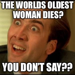 That is a shocker... | THE WORLDS OLDEST WOMAN DIES? YOU DON'T SAY?? | image tagged in you dont say,memes | made w/ Imgflip meme maker