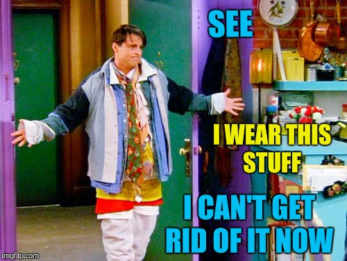Joey clothes | SEE I WEAR THIS STUFF I CAN'T GET RID OF IT NOW | image tagged in joey clothes | made w/ Imgflip meme maker