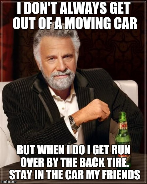 The Most Interesting Man In The World Meme | I DON'T ALWAYS GET OUT OF A MOVING CAR BUT WHEN I DO I GET RUN OVER BY THE BACK TIRE.  STAY IN THE CAR MY FRIENDS | image tagged in memes,the most interesting man in the world | made w/ Imgflip meme maker