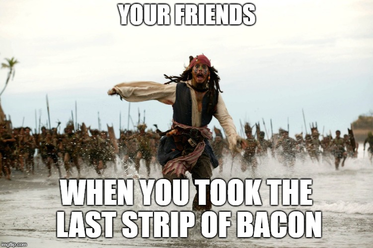 YOUR FRIENDS WHEN YOU TOOK THE LAST STRIP OF BACON | image tagged in jack sparrow being chased | made w/ Imgflip meme maker