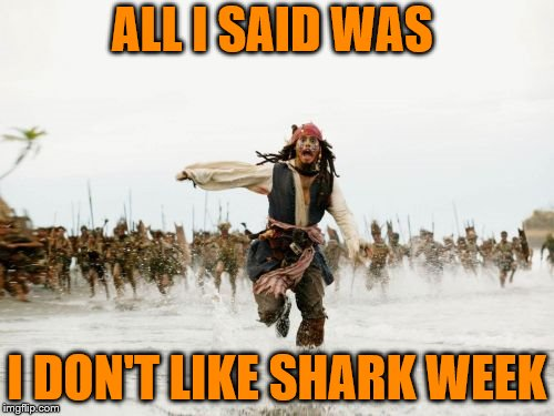Jack Sparrow Being Chased Meme | ALL I SAID WAS I DON'T LIKE SHARK WEEK | image tagged in memes,jack sparrow being chased | made w/ Imgflip meme maker