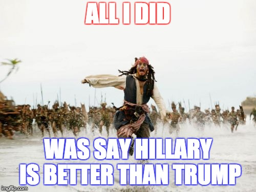 Better than... | ALL I DID WAS SAY HILLARY IS BETTER THAN TRUMP | image tagged in memes,jack sparrow being chased | made w/ Imgflip meme maker
