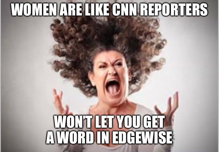 WOMEN ARE LIKE CNN REPORTERS WON'T LET YOU GET A WORD IN EDGEWISE | image tagged in memes,women,cnn,cnn crazy news network | made w/ Imgflip meme maker