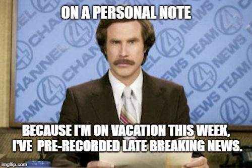 Ron Burgundy Meme | ON A PERSONAL NOTE BECAUSE I'M ON VACATION THIS WEEK, I'VE  PRE-RECORDED LATE BREAKING NEWS. | image tagged in memes,ron burgundy,breaking news | made w/ Imgflip meme maker