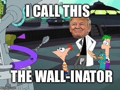 I CALL THIS THE WALL-INATOR | image tagged in memes,donald trump,trump,trump wall,phineas and ferb | made w/ Imgflip meme maker