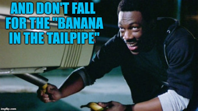 "AND DON'T FALL FOR THE ""BANANA IN THE TAILPIPE"" 