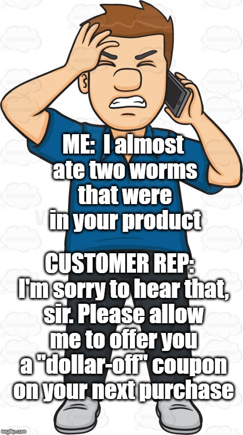 "Welcome to customer service, folks! LOL |  ME:  I almost ate two worms that were in your product; CUSTOMER REP:  I'm sorry to hear that, sir. Please allow me to offer you a ""dollar-off"" coupon on your next purchase 