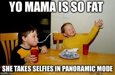 Yo Mamas So Fat | YO MAMA IS SO FAT SHE TAKES SELFIES IN PANORAMIC MODE | image tagged in memes,yo mamas so fat | made w/ Imgflip meme maker