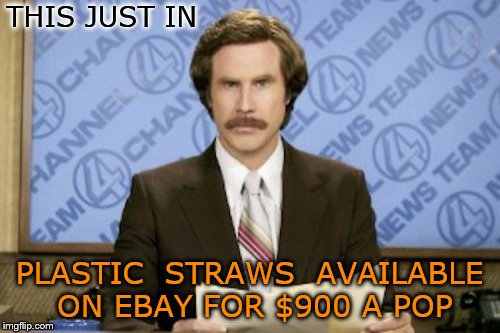 Ron Burgundy Meme | THIS JUST IN PLASTIC  STRAWS  AVAILABLE ON EBAY FOR $900 A POP | image tagged in memes,ron burgundy | made w/ Imgflip meme maker