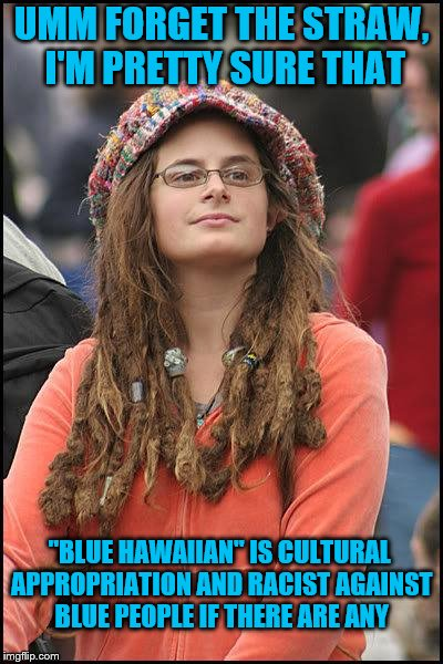 "Hippie | UMM FORGET THE STRAW, I'M PRETTY SURE THAT ""BLUE HAWAIIAN"" IS CULTURAL APPROPRIATION AND RACIST AGAINST BLUE PEOPLE IF THERE ARE ANY 