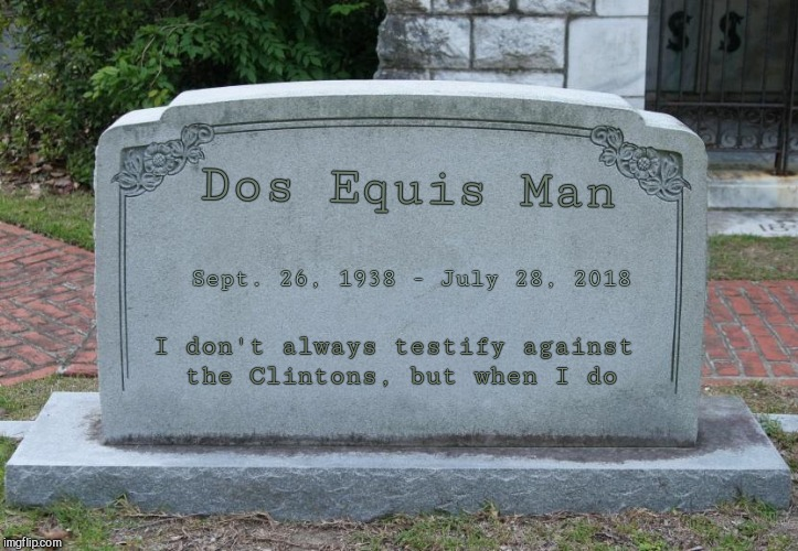 Dos Equis Man Sept. 26, 1938 - July 28, 2018 I don't always testify against the Clintons, but when I do | image tagged in headstone,political humor | made w/ Imgflip meme maker