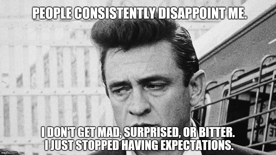 People Always Disappoint Johnny Cash Meme | PEOPLE CONSISTENTLY DISAPPOINT ME. I DON'T GET MAD, SURPRISED, OR BITTER. I JUST STOPPED HAVING EXPECTATIONS. | image tagged in johnny cash disappointed,unrealistic expectations | made w/ Imgflip meme maker