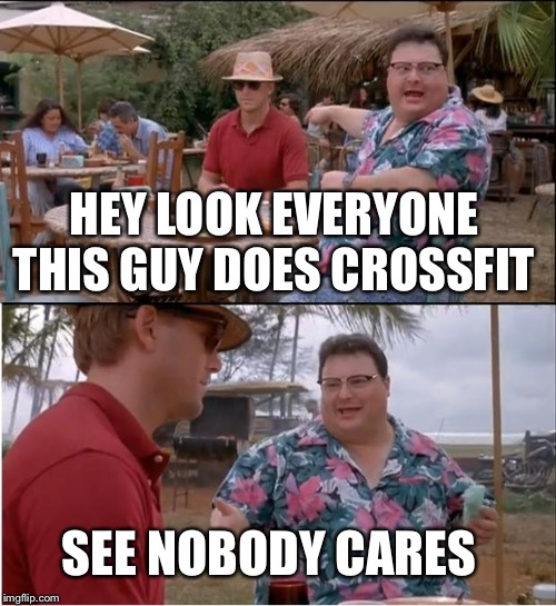 See Nobody Cares Meme | HEY LOOK EVERYONE THIS GUY DOES CROSSFIT SEE NOBODY CARES | image tagged in memes,see nobody cares | made w/ Imgflip meme maker